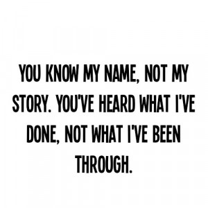 You know my name, not my story. You've heard what I've done, not what ...