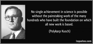 No single achievement in science is possible without the painstaking ...