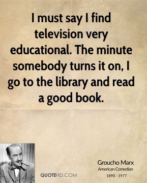 Groucho Marx - I must say I find television very educational. The ...