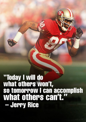 "... so tomorrow I can accomplish what others can't."" ~ Jerry Rice"