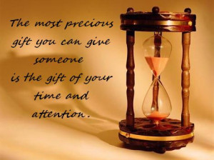 ... gift you can give someone is the gift of your time and attention