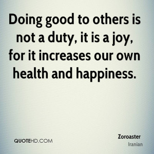 Doing good to others is not a duty, it is a joy, for it increases our ...