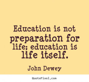 ... for life; education is life itself. John Dewey popular life quotes