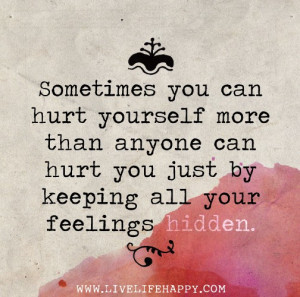 ... than anyone can hurt you just by keeping all your feelings hidden