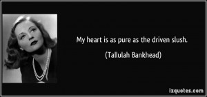 My heart is as pure as the driven slush. - Tallulah Bankhead