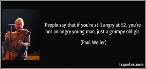 ... , you're not an angry young man, just a grumpy old git. - Paul Weller