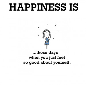 Happiness is, those days when you just feel so good about yourself.