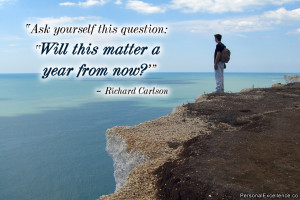 "... question: 'Will this matter a year from now?'"" ~ Richard Carlson"