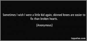 Sometimes I wish I were a little kid again, skinned knees are easier ...
