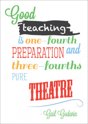 Good teaching is one-fourth preparation and three-fourths pure theatre ...