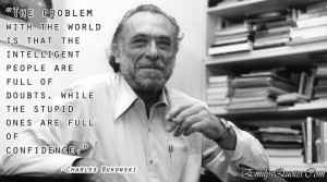Charles Bukowski — 'The problem with the world is that the ...