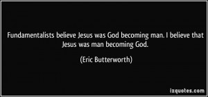 believe Jesus was God becoming man. I believe that Jesus ...