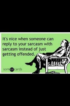 Sarcasm...I LOVE IT!