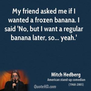 ... banana. I said 'No, but I want a regular banana later, so... yeah