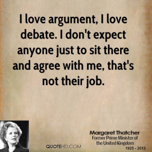 love argument, I love debate. I don't expect anyone just to sit ...