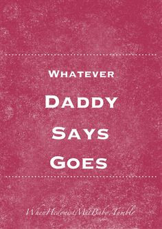 whatever daddy says, goes.