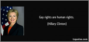 Gay rights are human rights. - Hillary Clinton