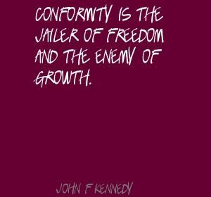 John F. Kennedy Conformity is the jailer of freedom and Quote
