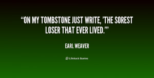On my tombstone just write, 'The sorest loser that ever lived.'""