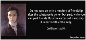 ... carcass of friendship: it is not worth embalming. - William Hazlitt