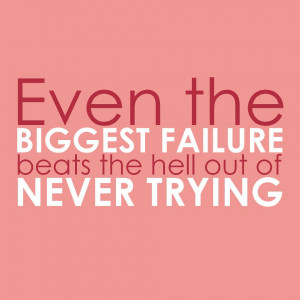 it is better to have tried and failed than to have never tried at all ...