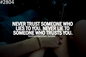 Never trust someone who lies to you. Never lie to someone who trust ...