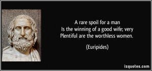 rare spoil for a manIs the winning of a good wife; veryPlentiful are ...