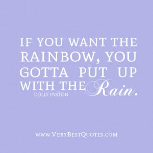 If you want the rainbow, you gotta put up with the rain.