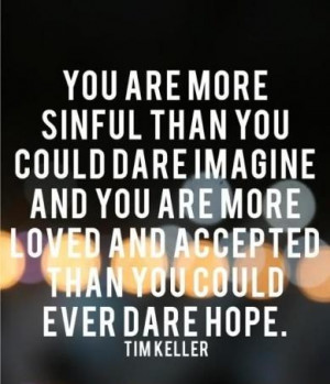 You are more sinful than you could dare imagine and you are more loved ...