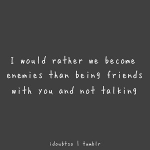 ... enemies than being friends with you and not talking friendship quote
