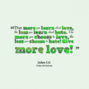 ... more you choose to love, the less you choose to hate! give more love
