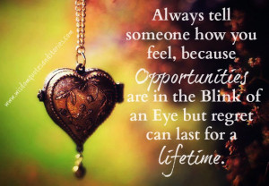 Always tell someone how you feel because opportunities are in the ...
