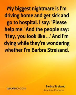 Barbra Streisand - My biggest nightmare is I'm driving home and get ...