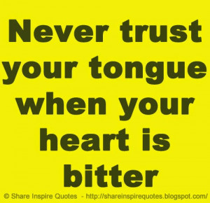 trust your tongue when your heart is bitter | Share Inspire Quotes ...