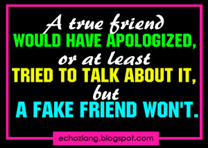 true friend would have apologized, or atleast tried to talk about it ...