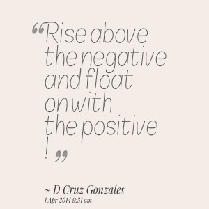 Quotes Picture rise above the negative and float on with the positive
