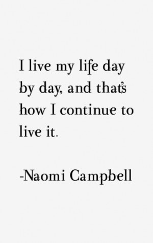 """live my life day by day, and that's how I continue to live it."""""""