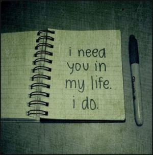 Need You Quotes And Sayings For Him I need you in my life quotes