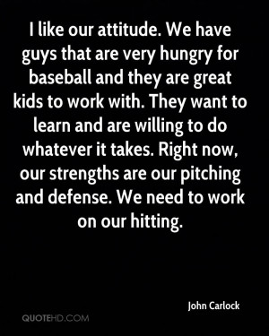 like our attitude. We have guys that are very hungry for baseball ...