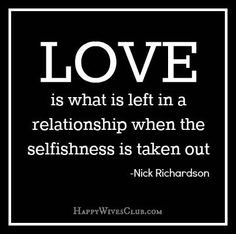 Love is what is left in a relationship when the selfishness is taken ...