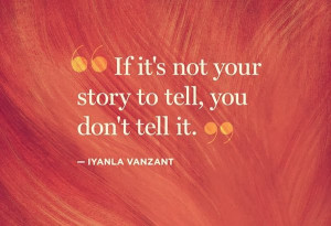 If it's not your story to tell, you don't tell it - Iyanla Vanzant