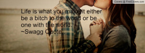 ... bitch to the world or be one with the world.~swagg quote.. , Pictures