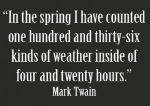 "... kinds of weather inside of four and twenty hours. "" ~ Mark Twain"