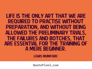 Lewis Mumford Quotes - Life is the only art that we are required to ...