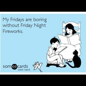 My Fridays are boring with out Friday Night Fireworks