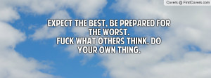 ... Be prepared for the worst.Fuck what others think, Do your own thing