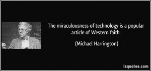 ... technology is a popular article of Western faith. - Michael Harrington