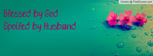 Blessed by God Spoiled by Husband Profile Facebook Covers