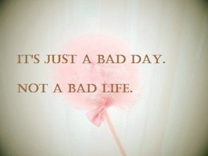 It's just a bad day. Not a bad life.