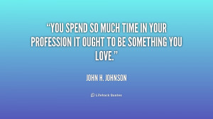 You spend so much time in your profession it ought to be something you ...